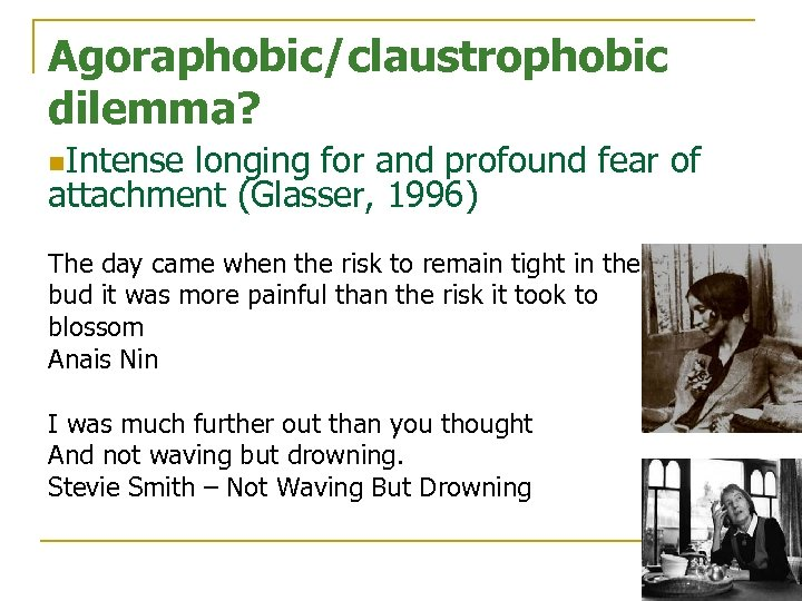 Agoraphobic/claustrophobic dilemma? n. Intense longing for and profound fear of attachment (Glasser, 1996) The
