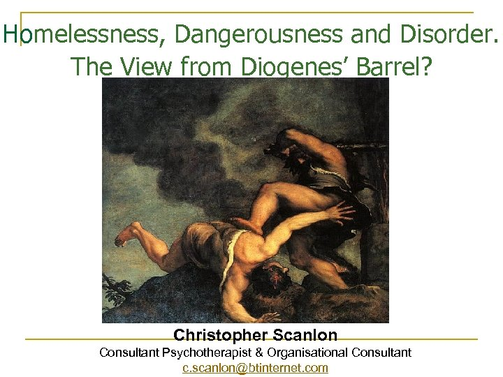 Homelessness, Dangerousness and Disorder. The View from Diogenes' Barrel? Christopher Scanlon Consultant Psychotherapist &