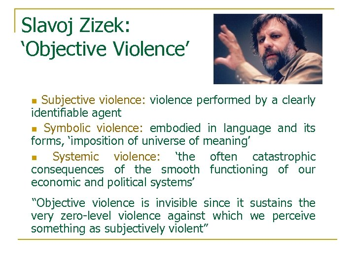 Slavoj Zizek: 'Objective Violence' Subjective violence: violence performed by a clearly identifiable agent n