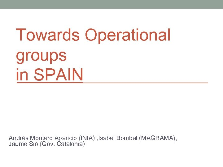 Towards Operational groups in SPAIN Andrés Montero Aparicio (INIA) , Isabel Bombal (MAGRAMA), Jaume