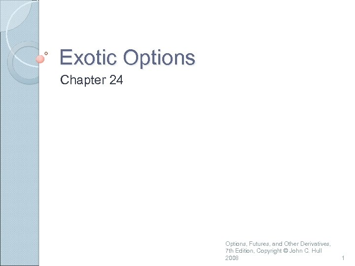 Exotic Options Chapter 24 Options, Futures, and Other Derivatives, 7 th Edition, Copyright ©