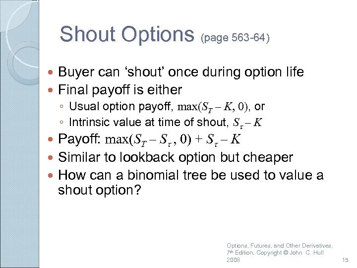 Shout Options (page 563 -64) Buyer can 'shout' once during option life Final payoff