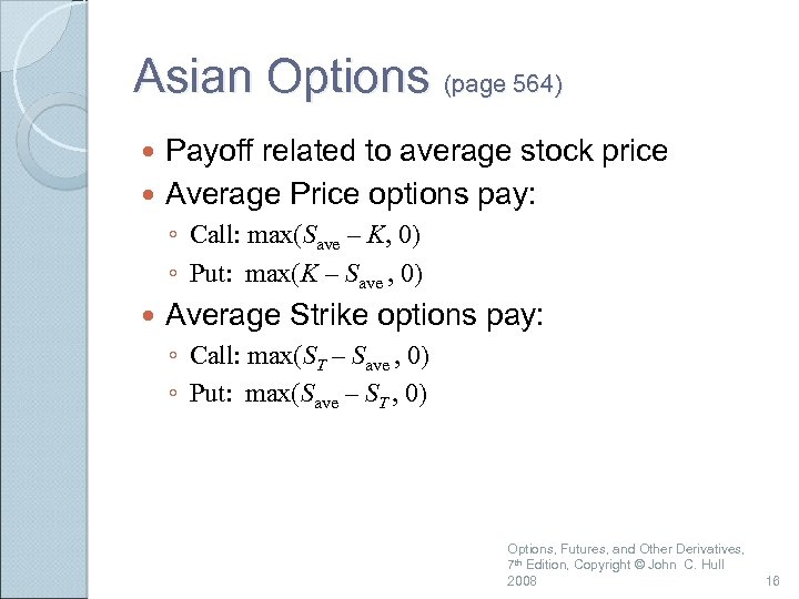 Asian Options (page 564) Payoff related to average stock price Average Price options pay: