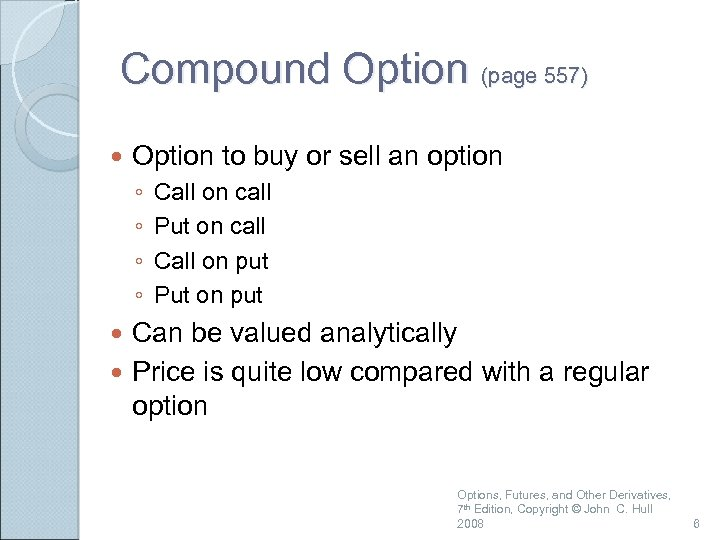 Compound Option (page 557) Option to buy or sell an option ◦ ◦ Call