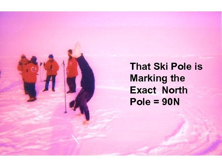 That Ski Pole is Marking the Exact North Pole = 90 N