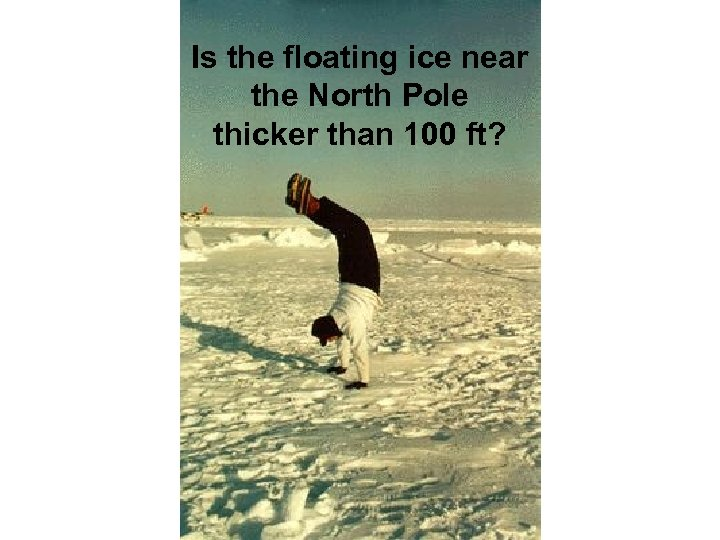 Is the floating ice near the North Pole thicker than 100 ft?