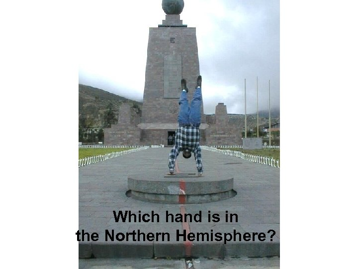 Which hand is in the Northern Hemisphere?