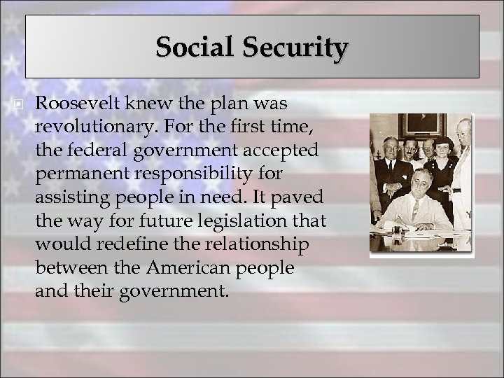 Social Security Roosevelt knew the plan was revolutionary. For the first time, the federal