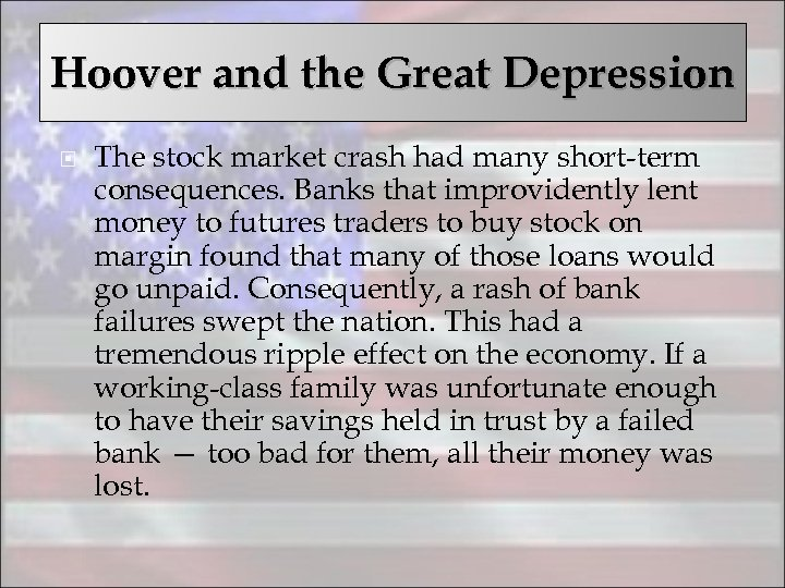 Hoover and the Great Depression The stock market crash had many short-term consequences. Banks