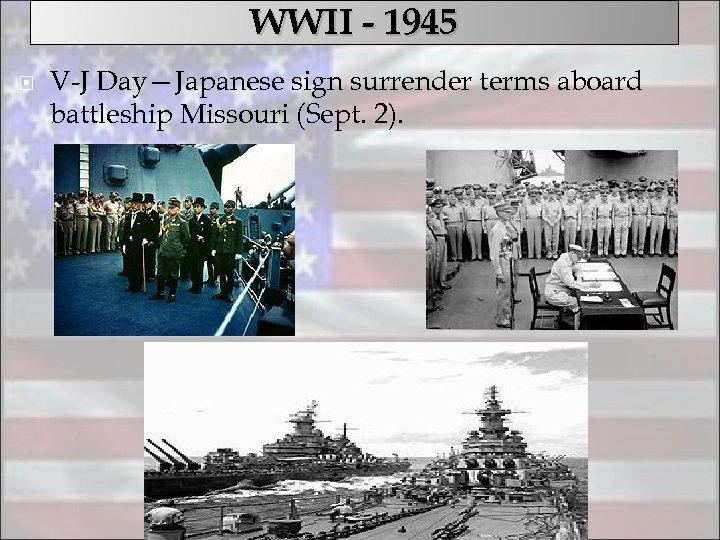 WWII - 1945 V-J Day—Japanese sign surrender terms aboard battleship Missouri (Sept. 2).