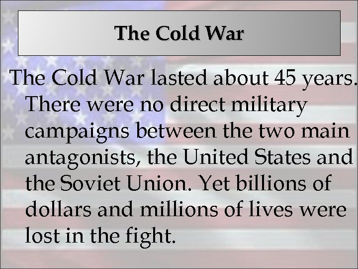 The Cold War lasted about 45 years. There were no direct military campaigns between