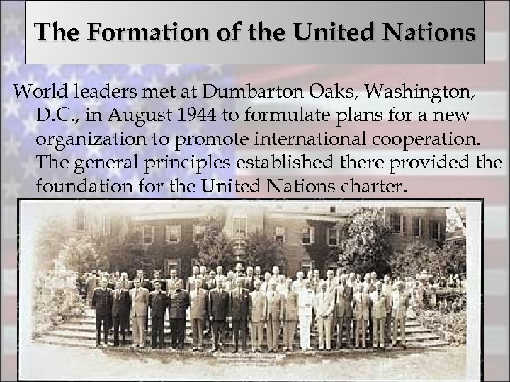 The Formation of the United Nations World leaders met at Dumbarton Oaks, Washington, D.