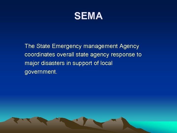SEMA The State Emergency management Agency coordinates overall state agency response to major disasters