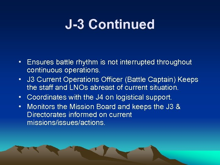 J-3 Continued • Ensures battle rhythm is not interrupted throughout continuous operations. • J