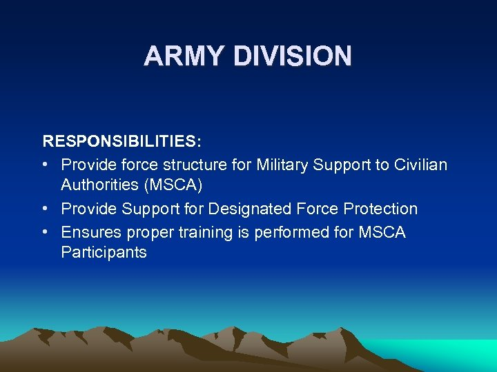 ARMY DIVISION RESPONSIBILITIES: • Provide force structure for Military Support to Civilian Authorities (MSCA)