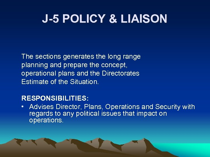 J-5 POLICY & LIAISON The sections generates the long range planning and prepare the