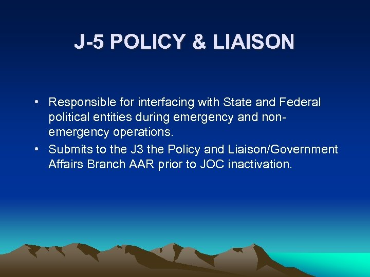 J-5 POLICY & LIAISON • Responsible for interfacing with State and Federal political entities