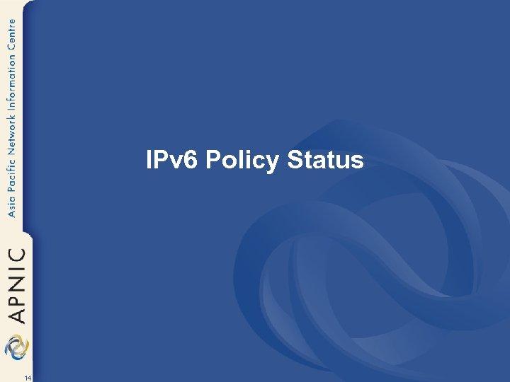 IPv 6 Policy Status 14