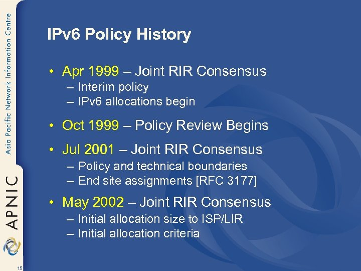 IPv 6 Policy History • Apr 1999 – Joint RIR Consensus – Interim policy