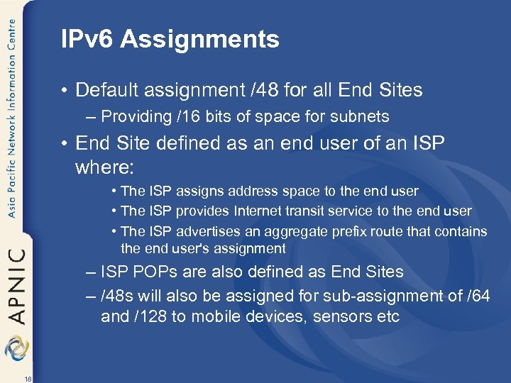 IPv 6 Assignments • Default assignment /48 for all End Sites – Providing /16