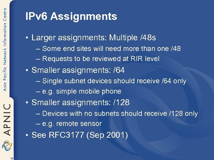 IPv 6 Assignments • Larger assignments: Multiple /48 s – Some end sites will
