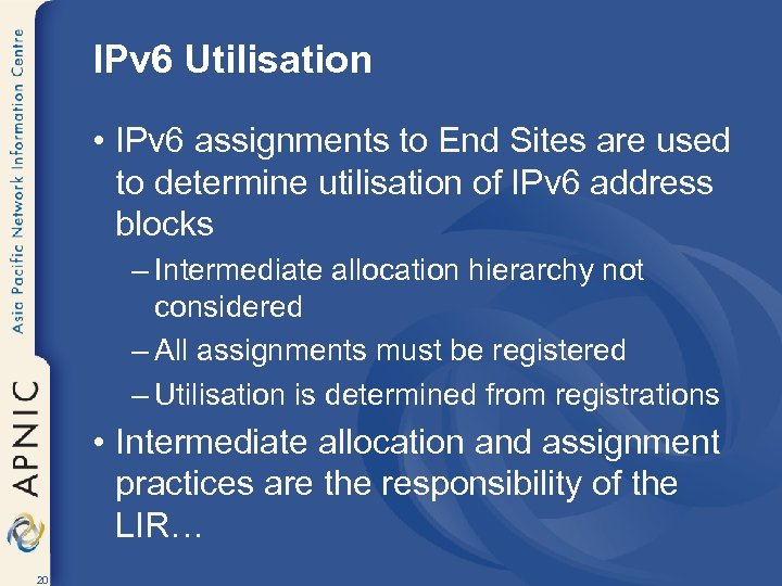 IPv 6 Utilisation • IPv 6 assignments to End Sites are used to determine