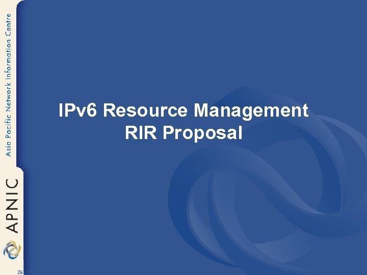 IPv 6 Resource Management RIR Proposal 29