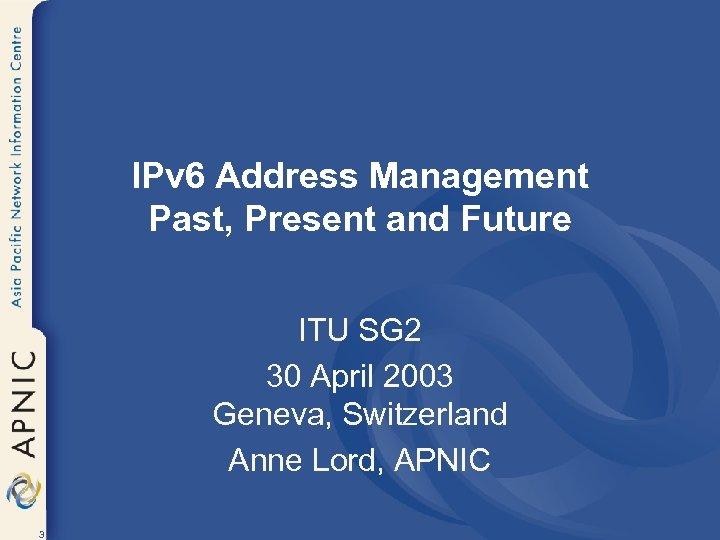 IPv 6 Address Management Past, Present and Future ITU SG 2 30 April 2003