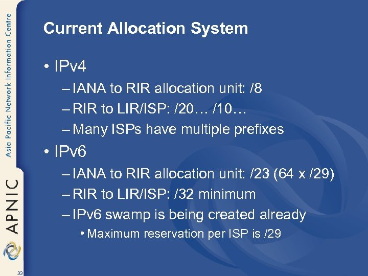Current Allocation System • IPv 4 – IANA to RIR allocation unit: /8 –