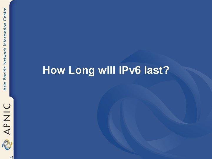 How Long will IPv 6 last? 43