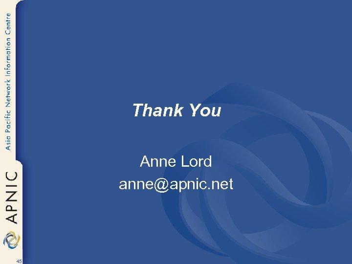 Thank You Anne Lord anne@apnic. net 45