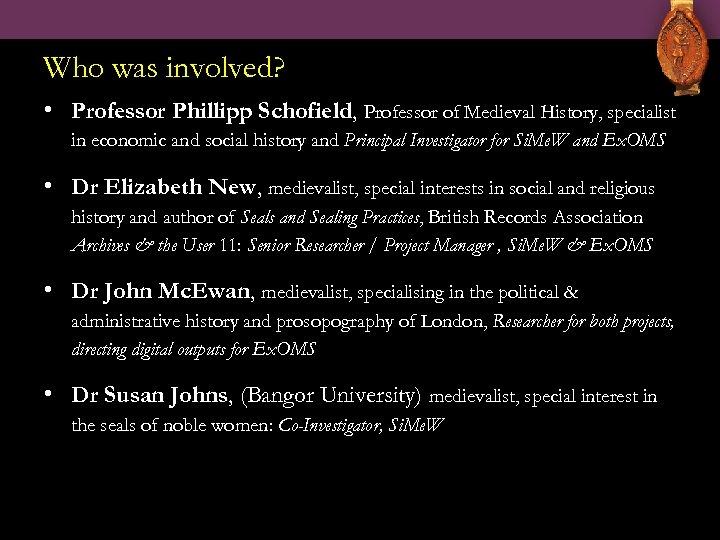 Who was involved? • Professor Phillipp Schofield, Professor of Medieval History, specialist in economic