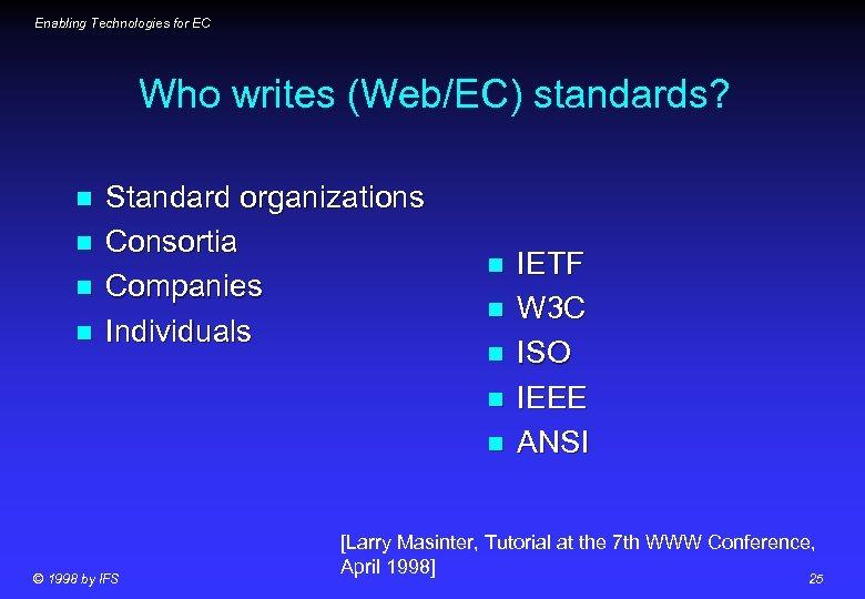 Enabling Technologies for EC Who writes (Web/EC) standards? n n Standard organizations Consortia Companies