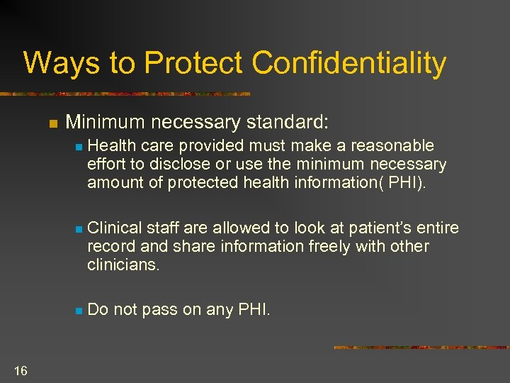 Ways to Protect Confidentiality n Minimum necessary standard: n n Clinical staff are allowed