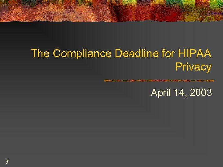 The Compliance Deadline for HIPAA Privacy April 14, 2003 3
