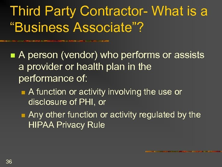 "Third Party Contractor- What is a ""Business Associate""? n A person (vendor) who performs"