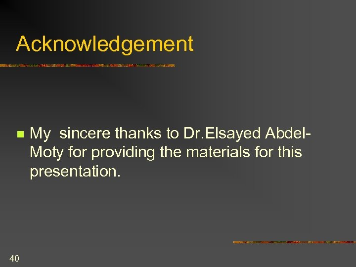 Acknowledgement n 40 My sincere thanks to Dr. Elsayed Abdel. Moty for providing the