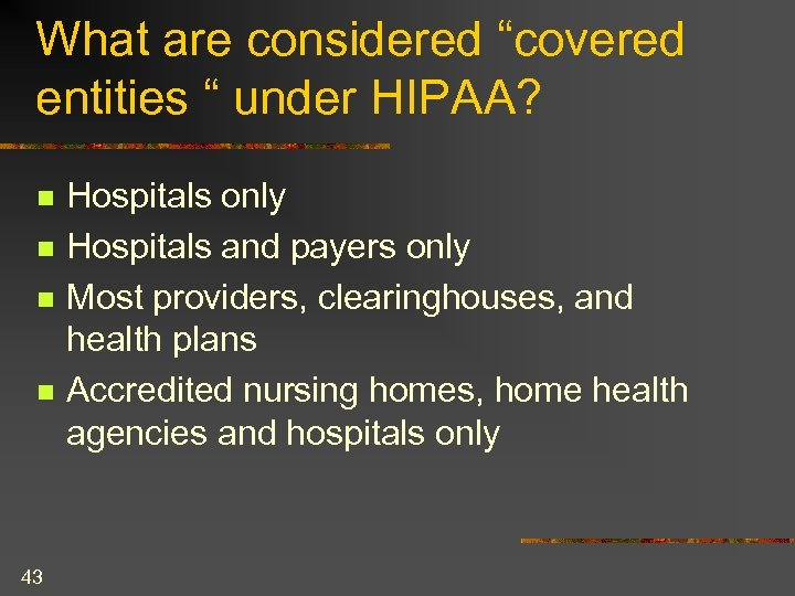"What are considered ""covered entities "" under HIPAA? n n 43 Hospitals only Hospitals"