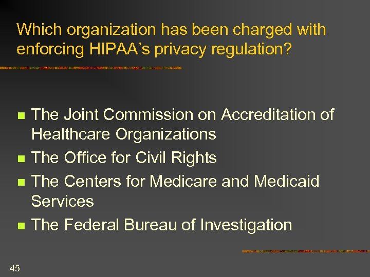 Which organization has been charged with enforcing HIPAA's privacy regulation? n n 45 The