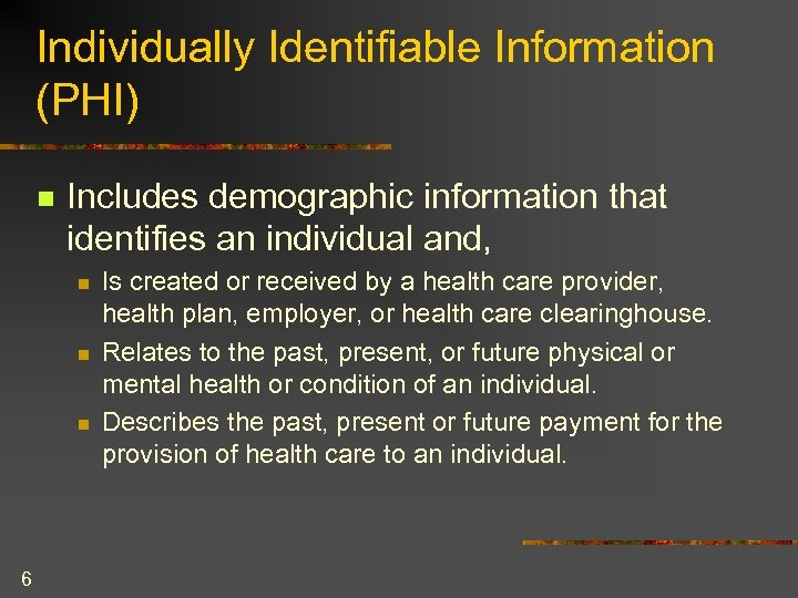 Individually Identifiable Information (PHI) n Includes demographic information that identifies an individual and, n