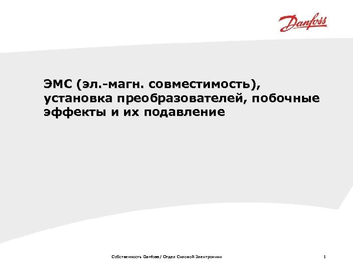 ЭМС (эл. -магн. совместимость), установка преобразователей, побочные эффекты и их подавление Собственность Danfoss /