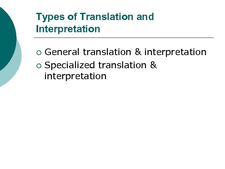 Types of Translation and Interpretation General translation & interpretation ¡ Specialized translation & interpretation