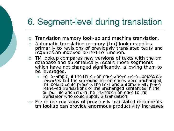 6. Segment-level during translation ¡ ¡ ¡ Translation memory look-up and machine translation. Automatic
