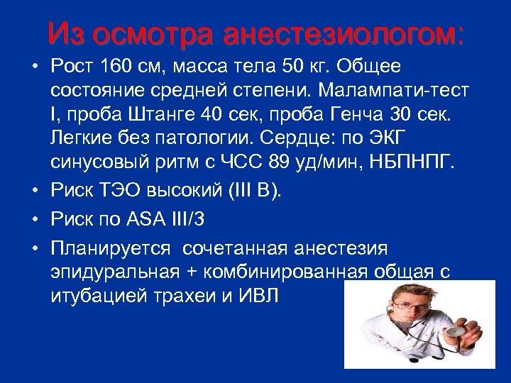 Из осмотра анестезиологом: • Рост 160 см, масса тела 50 кг. Общее состояние средней