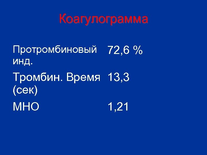 Коагулограмма Протромбиновый инд. 72, 6 % Тромбин. Время 13, 3 (сек) МНО 1, 21