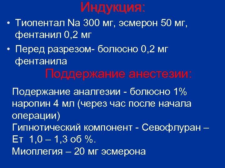 Индукция: • Тиопентал Na 300 мг, эсмерон 50 мг, фентанил 0, 2 мг •