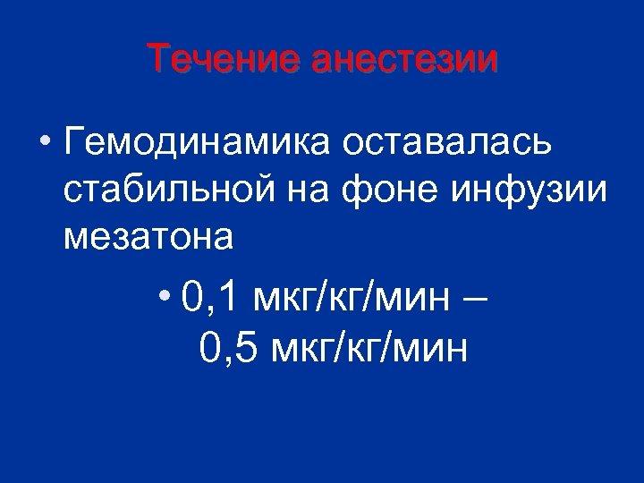 Течение анестезии • Гемодинамика оставалась стабильной на фоне инфузии мезатона • 0, 1 мкг/кг/мин