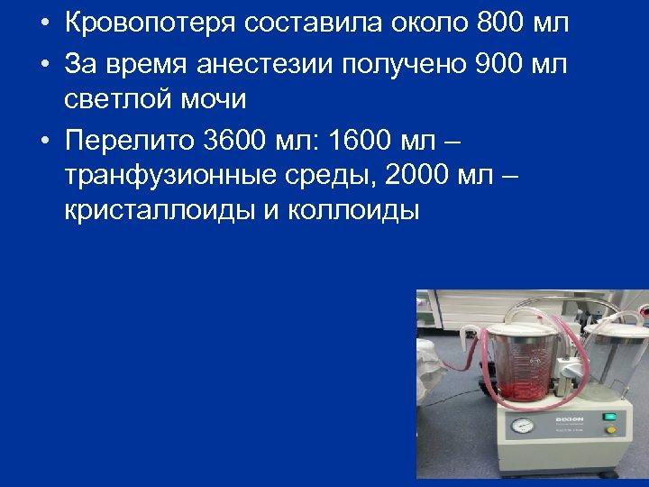 • Кровопотеря составила около 800 мл • За время анестезии получено 900 мл