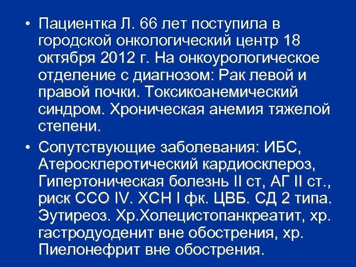 • Пациентка Л. 66 лет поступила в городской онкологический центр 18 октября 2012