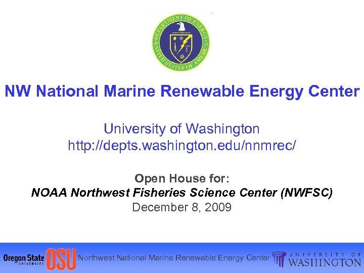 NW National Marine Renewable Energy Center University of Washington http: //depts. washington. edu/nnmrec/ Open